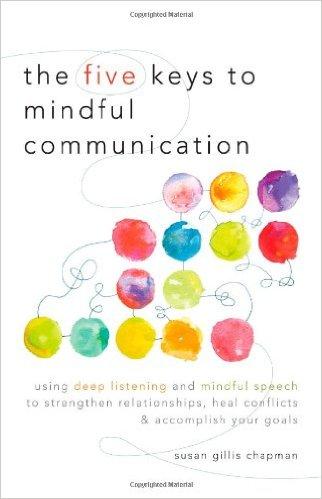The Five Keys of Mindful Communication by Susan Gillis Chapman